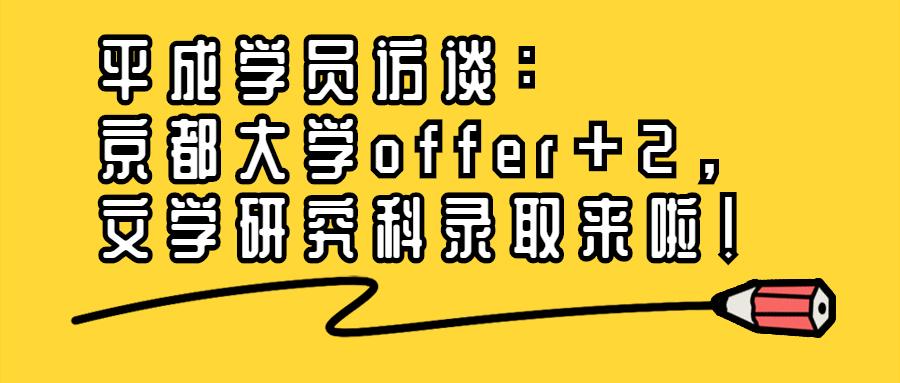 平成学员访谈 | 京都大学offer+2,文学研究科录取来啦!
